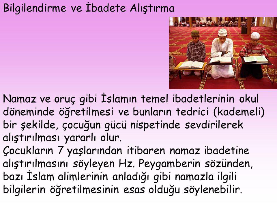 Bilgilendirme ve İbadete Alıştırma Namaz ve oruç gibi İslamın temel ibadetlerinin okul döneminde öğretilmesi ve bunların tedrici (kademeli) bir şekild