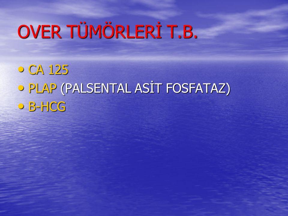 OVER TÜMÖRLERİ T.B. CA 125 CA 125 PLAP (PALSENTAL ASİT FOSFATAZ) PLAP (PALSENTAL ASİT FOSFATAZ) B-HCG B-HCG
