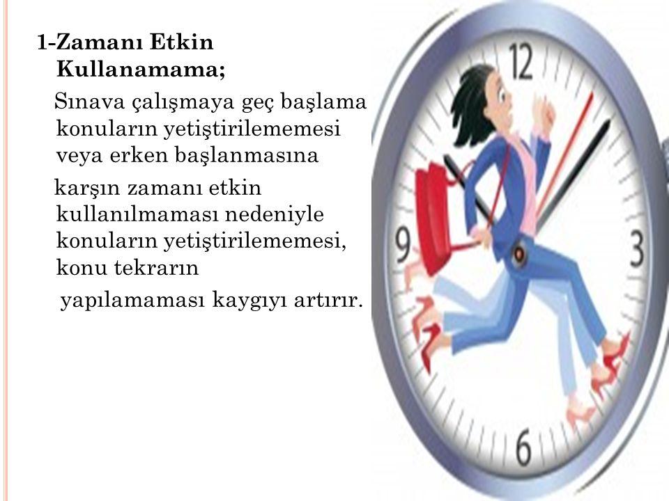1-Zamanı Etkin Kullanamama; Sınava çalışmaya geç başlama konuların yetiştirilememesi veya erken başlanmasına karşın zamanı etkin kullanılmaması nedeni