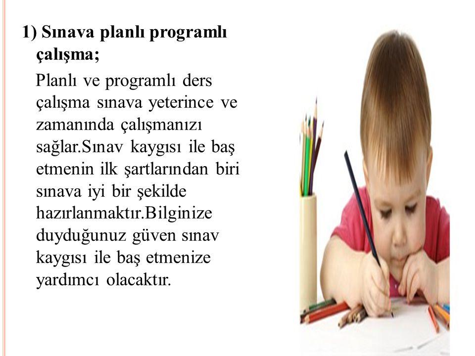 1) Sınava planlı programlı çalışma; Planlı ve programlı ders çalışma sınava yeterince ve zamanında çalışmanızı sağlar.Sınav kaygısı ile baş etmenin il