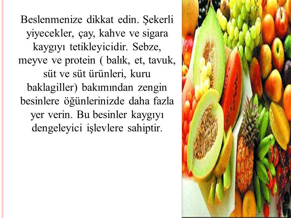 Beslenmenize dikkat edin. Şekerli yiyecekler, çay, kahve ve sigara kaygıyı tetikleyicidir. Sebze, meyve ve protein ( balık, et, tavuk, süt ve süt ürün