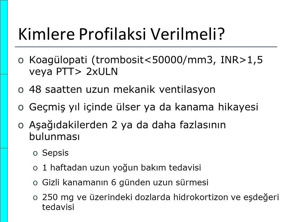 Kimlere Profilaksi Verilmeli? oKoagülopati (trombosit 1,5 veya PTT> 2xULN o48 saatten uzun mekanik ventilasyon oGeçmiş yıl içinde ülser ya da kanama h