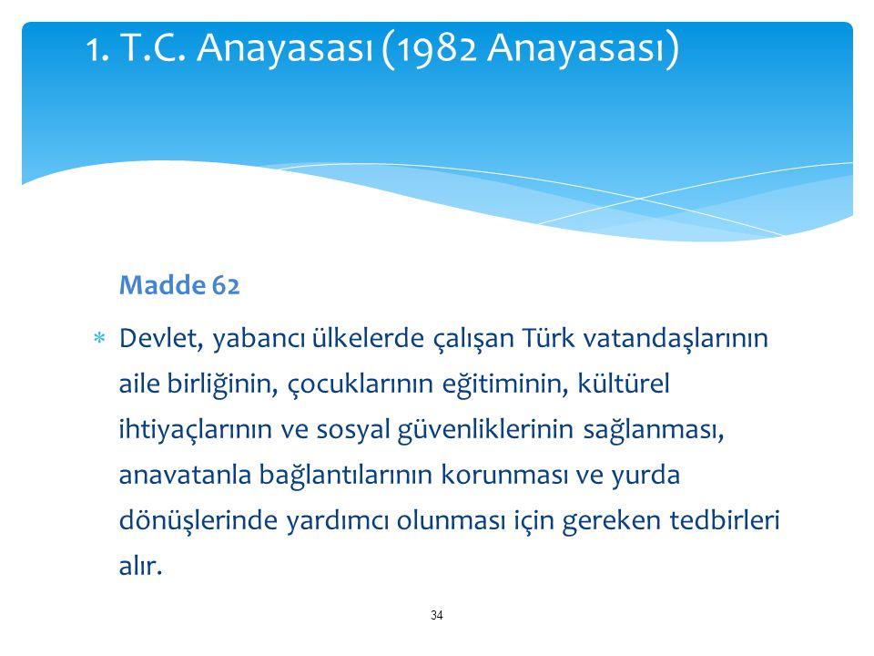 Madde 62  Devlet, yabancı ülkelerde çalışan Türk vatandaşlarının aile birliğinin, çocuklarının eğitiminin, kültürel ihtiyaçlarının ve sosyal güvenlik