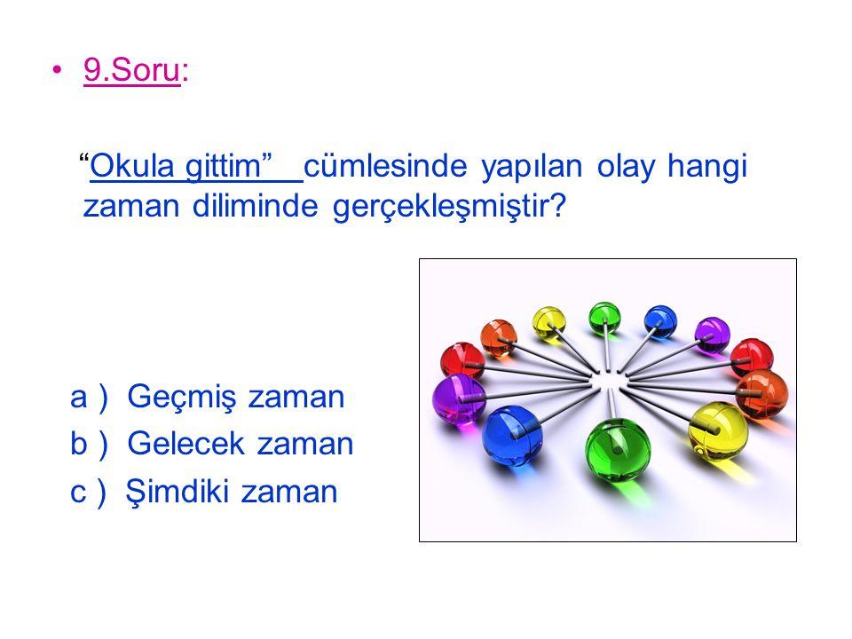"""9.Soru: """"Okula gittim"""" cümlesinde yapılan olay hangi zaman diliminde gerçekleşmiştir? a ) Geçmiş zaman b ) Gelecek zaman c ) Şimdiki zaman"""