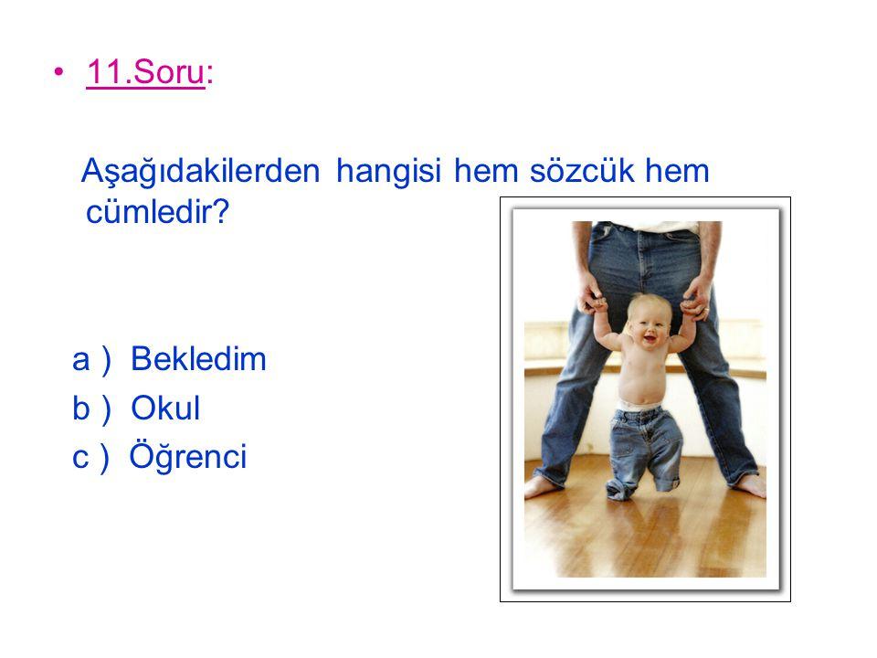 11.Soru: Aşağıdakilerden hangisi hem sözcük hem cümledir? a ) Bekledim b ) Okul c ) Öğrenci