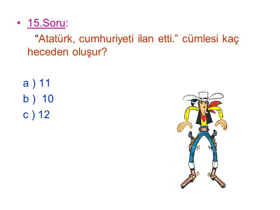 """15.Soru: """"Atatürk, cumhuriyeti ilan etti."""" cümlesi kaç heceden oluşur? a ) 11 b ) 10 c ) 12"""
