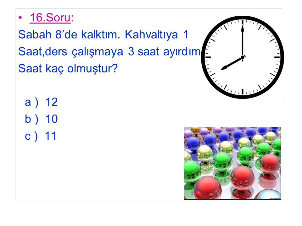 16.Soru: Sabah 8'de kalktım. Kahvaltıya 1 Saat,ders çalışmaya 3 saat ayırdım. Saat kaç olmuştur? a ) 12 b ) 10 c ) 11