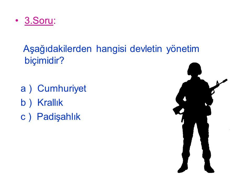 3.Soru: Aşağıdakilerden hangisi devletin yönetim biçimidir? a ) Cumhuriyet b ) Krallık c ) Padişahlık