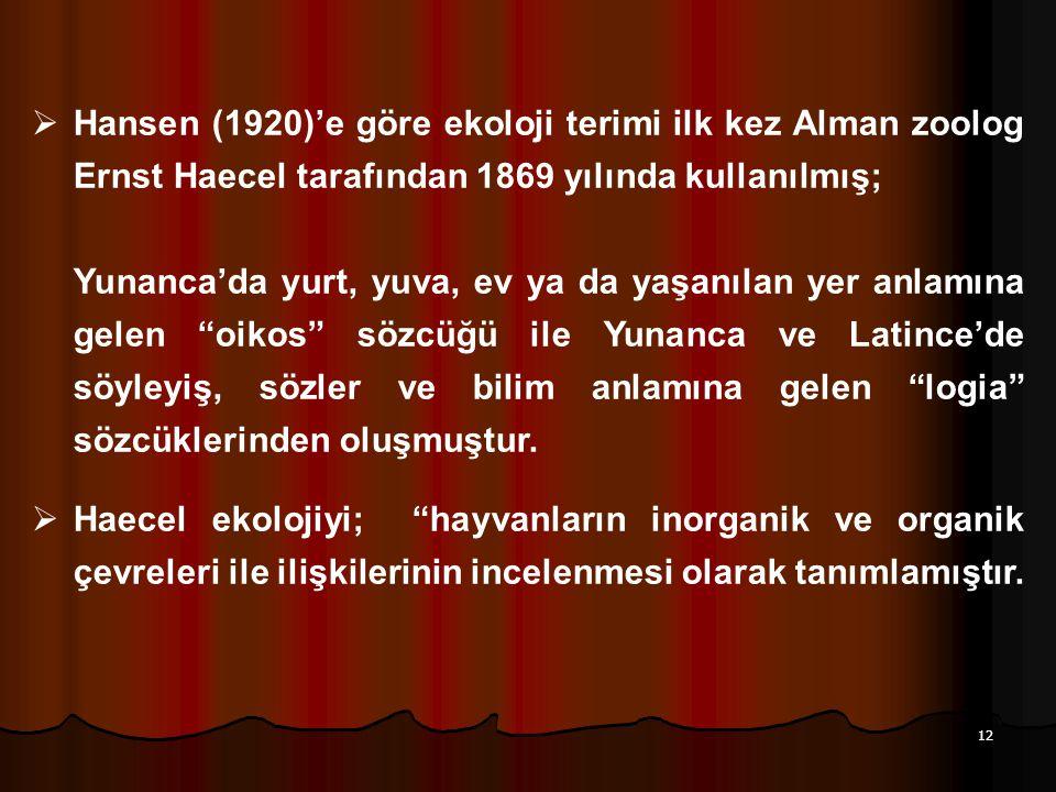 12  Hansen (1920)'e göre ekoloji terimi ilk kez Alman zoolog Ernst Haecel tarafından 1869 yılında kullanılmış; Yunanca'da yurt, yuva, ev ya da yaşanı