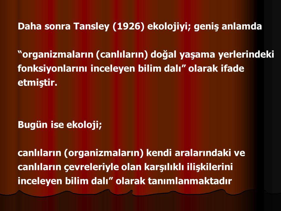 """Daha sonra Tansley (1926) ekolojiyi; geniş anlamda """"organizmaların (canlıların) doğal yaşama yerlerindeki fonksiyonlarını inceleyen bilim dalı"""" olarak"""