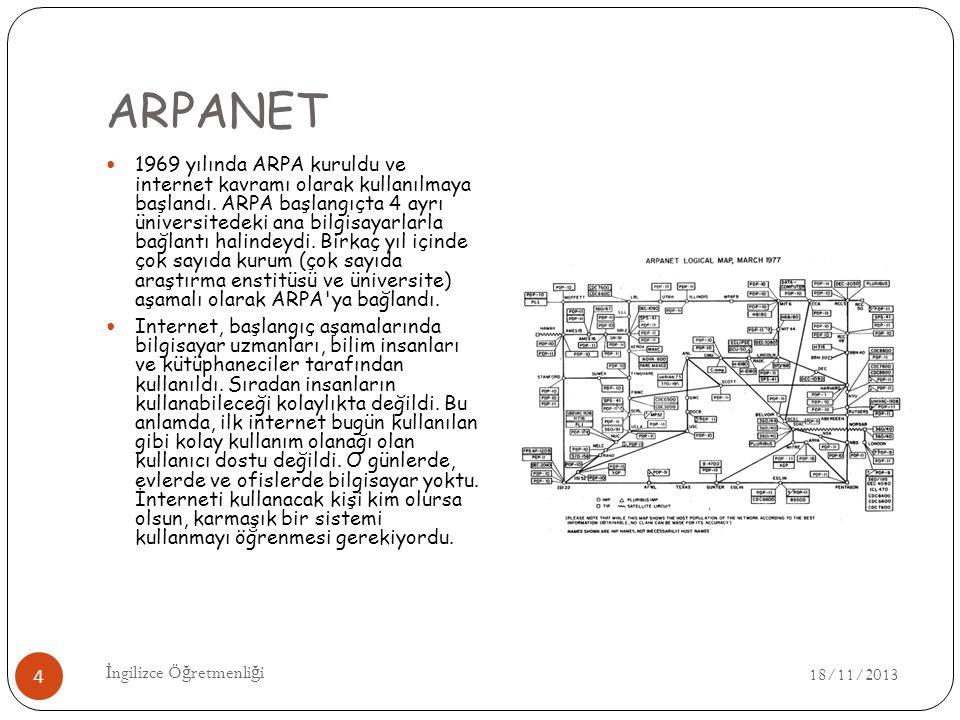 ARPANET 18/11/2013 İ ngilizce Ö ğ retmenli ğ i 4 1969 yılında ARPA kuruldu ve internet kavramı olarak kullanılmaya başlandı.