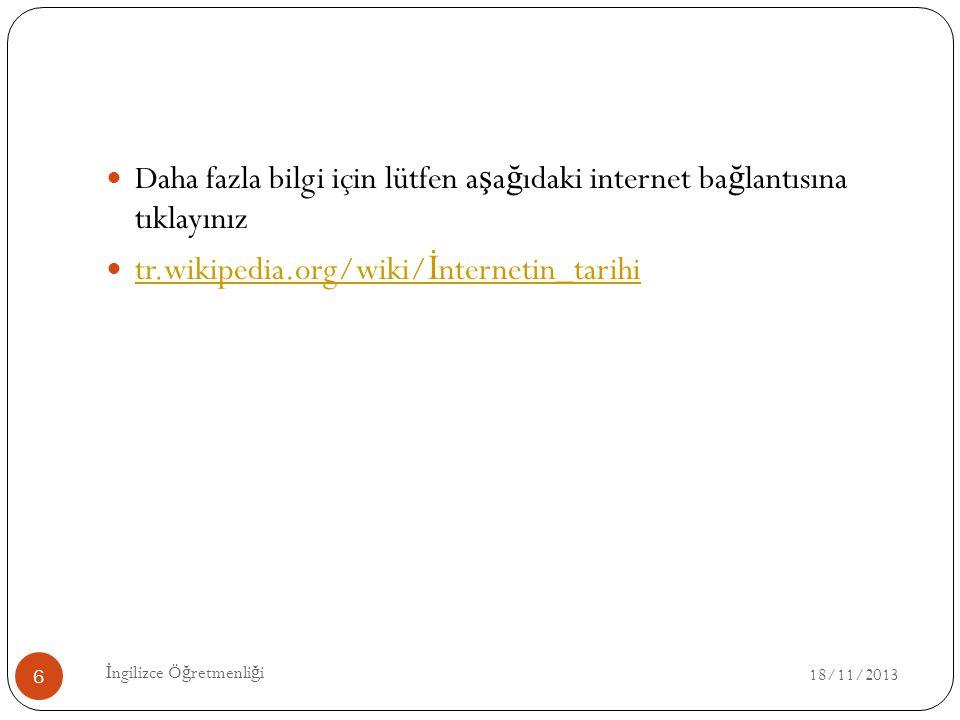 18/11/2013 İ ngilizce Ö ğ retmenli ğ i 6 Daha fazla bilgi için lütfen a ş a ğ ıdaki internet ba ğ lantısına tıklayınız tr.wikipedia.org/wiki/ İ nterne