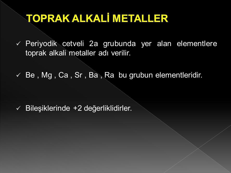 Periyodik cetveli 2a grubunda yer alan elementlere toprak alkali metaller adı verilir. Be, Mg, Ca, Sr, Ba, Ra bu grubun elementleridir. Bileşiklerinde