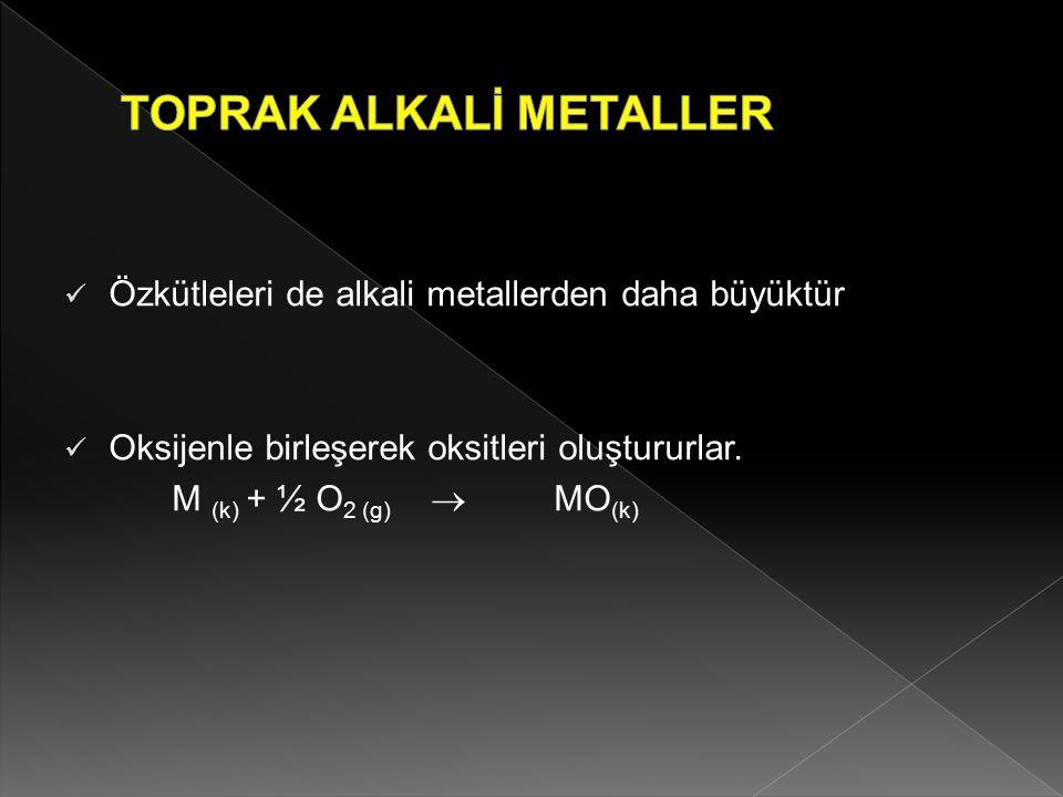 Özkütleleri de alkali metallerden daha büyüktür Oksijenle birleşerek oksitleri oluştururlar. M (k) + ½ O 2 (g)  MO (k)