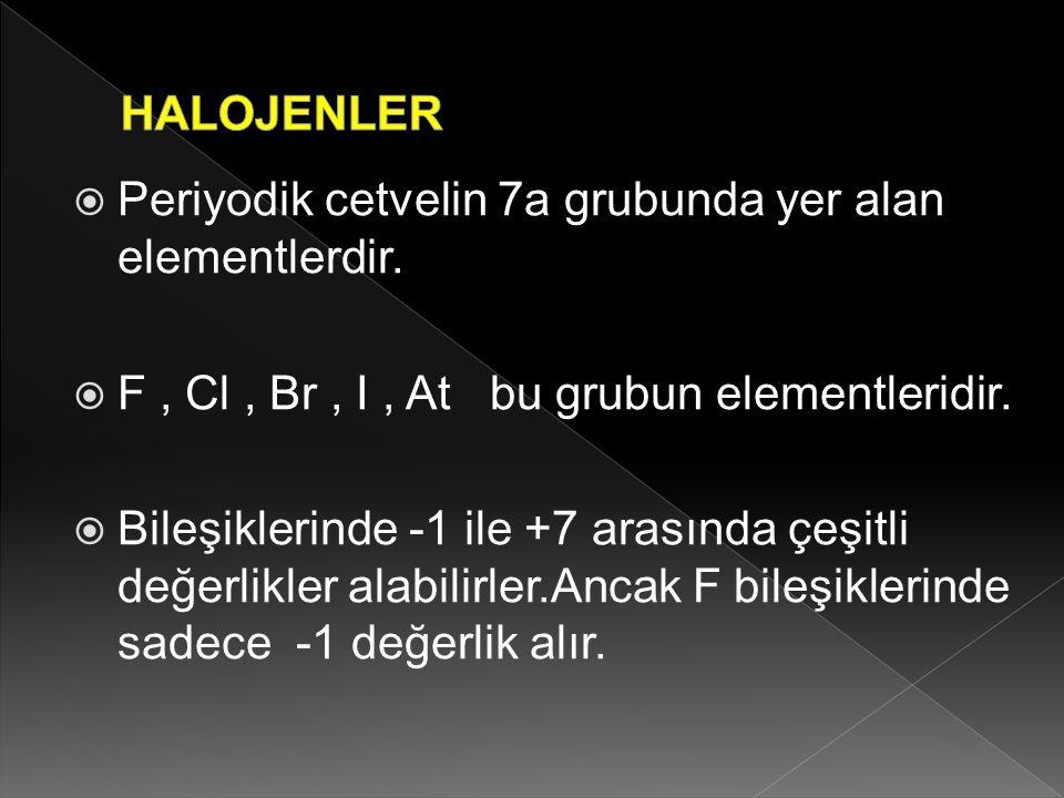 Periyodik cetvelin 7a grubunda yer alan elementlerdir.  F, Cl, Br, I, At bu grubun elementleridir.  Bileşiklerinde -1 ile +7 arasında çeşitli değe