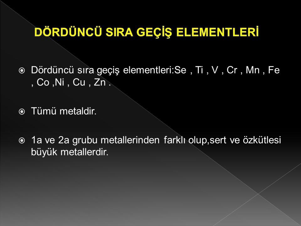  Dördüncü sıra geçiş elementleri:Se, Ti, V, Cr, Mn, Fe, Co,Ni, Cu, Zn.  Tümü metaldir.  1a ve 2a grubu metallerinden farklı olup,sert ve özkütlesi