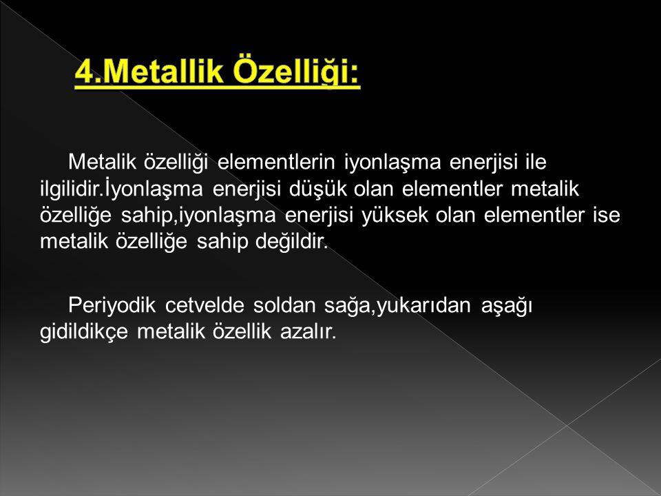 Metalik özelliği elementlerin iyonlaşma enerjisi ile ilgilidir.İyonlaşma enerjisi düşük olan elementler metalik özelliğe sahip,iyonlaşma enerjisi yüks