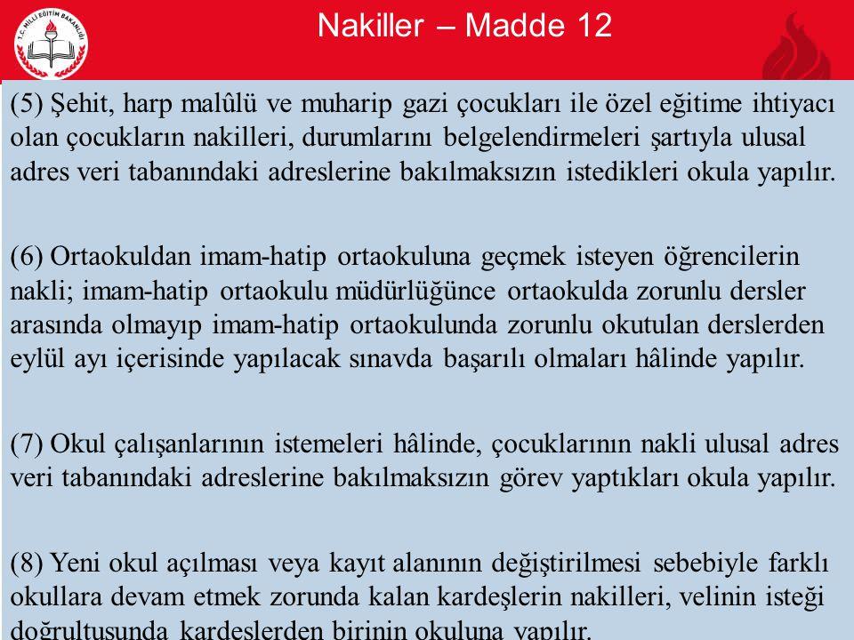 Nakiller – Madde 12 10 (5) Şehit, harp malûlü ve muharip gazi çocukları ile özel eğitime ihtiyacı olan çocukların nakilleri, durumlarını belgelendirmeleri şartıyla ulusal adres veri tabanındaki adreslerine bakılmaksızın istedikleri okula yapılır.