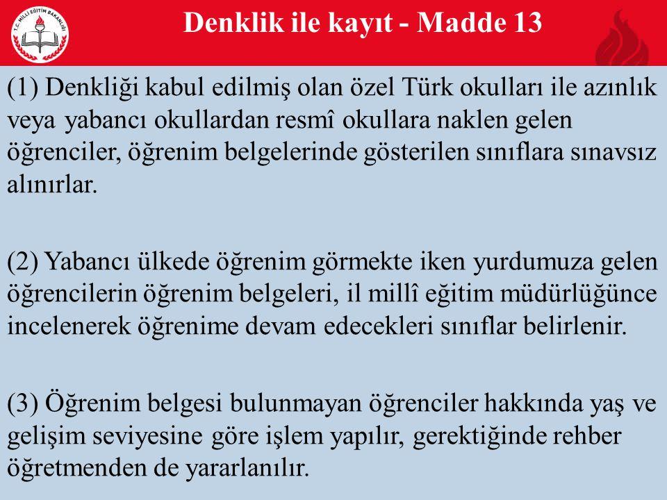 Denklik ile kayıt - Madde 13 14 (1) Denkliği kabul edilmiş olan özel Türk okulları ile azınlık veya yabancı okullardan resmî okullara naklen gelen öğrenciler, öğrenim belgelerinde gösterilen sınıflara sınavsız alınırlar.