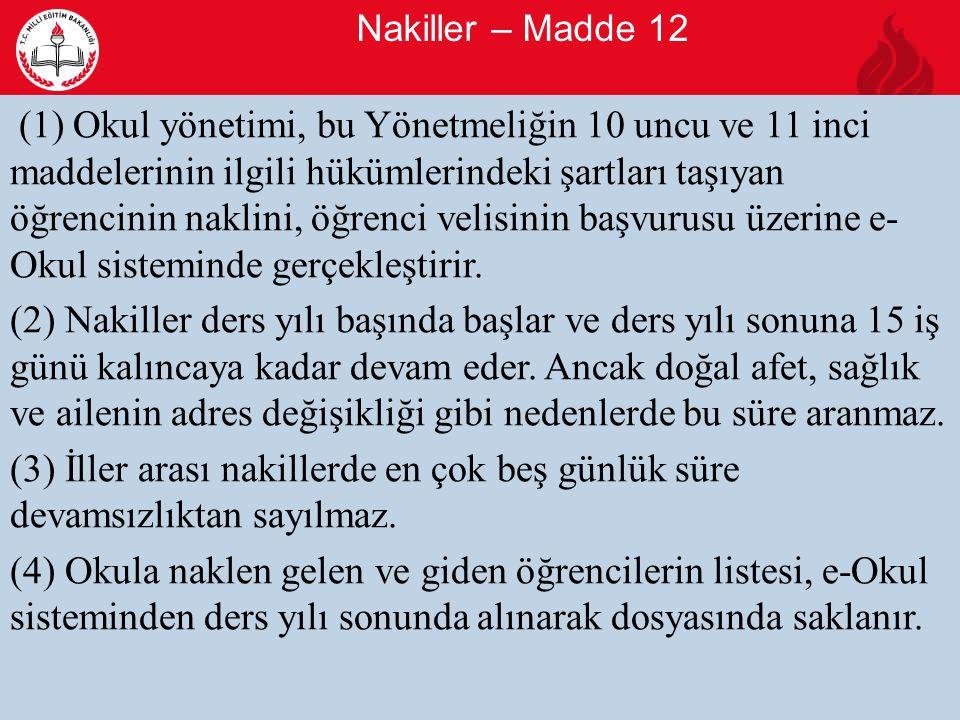 Nakiller – Madde 12 9 (1) Okul yönetimi, bu Yönetmeliğin 10 uncu ve 11 inci maddelerinin ilgili hükümlerindeki şartları taşıyan öğrencinin naklini, öğrenci velisinin başvurusu üzerine e- Okul sisteminde gerçekleştirir.
