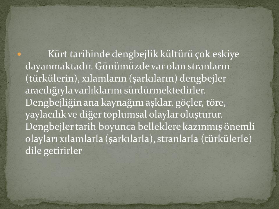 Kürt tarihinde dengbejlik kültürü çok eskiye dayanmaktadır. Günümüzde var olan stranların (türkülerin), xılamların (şarkıların) dengbejler aracılığıyl