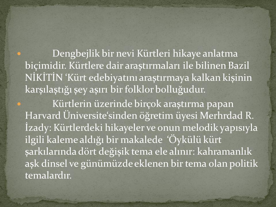 Dengbejlik bir nevi Kürtleri hikaye anlatma biçimidir. Kürtlere dair araştırmaları ile bilinen Bazil NİKİTİN 'Kürt edebiyatını araştırmaya kalkan kişi