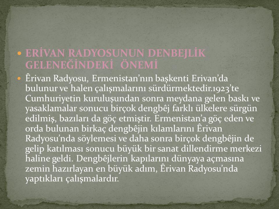ERİVAN RADYOSUNUN DENBEJLİK GELENEĞİNDEKİ ÖNEMİ Êrivan Radyosu, Ermenistan'nın başkenti Erivan'da bulunur ve halen çalışmalarını sürdürmektedir.1923't