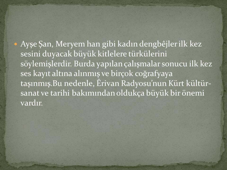 Ayşe Şan, Meryem han gibi kadın dengbêjler ilk kez sesini duyacak büyük kitlelere türkülerini söylemişlerdir. Burda yapılan çalışmalar sonucu ilk kez