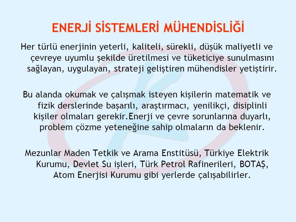 ENERJİ SİSTEMLERİ MÜHENDİSLİĞİ Her türlü enerjinin yeterli, kaliteli, sürekli, düşük maliyetli ve çevreye uyumlu şekilde üretilmesi ve tüketiciye sunu