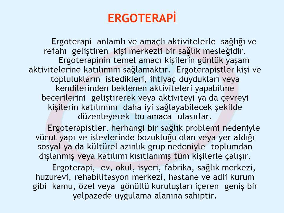 ERGOTERAPİ Ergoterapi anlamlı ve amaçlı aktivitelerle sağlığı ve refahı geliştiren kişi merkezli bir sağlık mesleğidir. Ergoterapinin temel amacı kişi