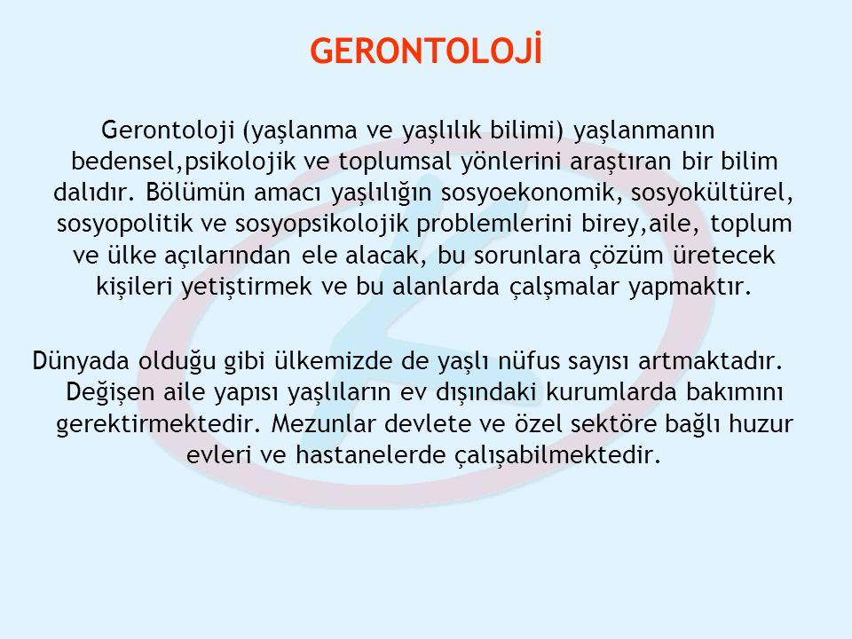 GERONTOLOJİ Gerontoloji (yaşlanma ve yaşlılık bilimi) yaşlanmanın bedensel,psikolojik ve toplumsal yönlerini araştıran bir bilim dalıdır. Bölümün amac