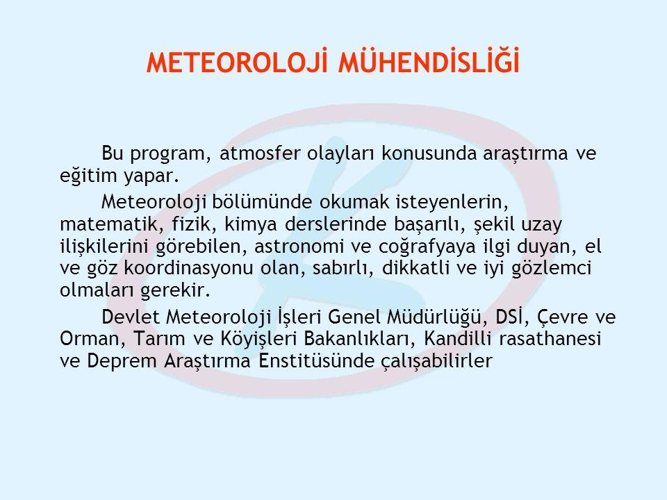 METEOROLOJİ MÜHENDİSLİĞİ Bu program, atmosfer olayları konusunda araştırma ve eğitim yapar. Meteoroloji bölümünde okumak isteyenlerin, matematik, fizi