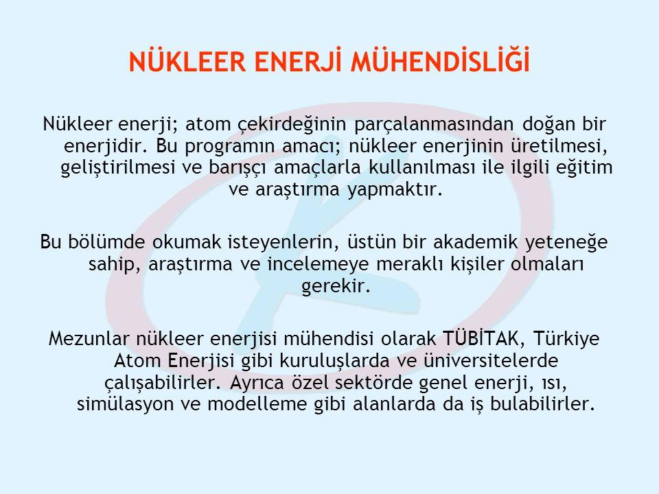 NÜKLEER ENERJİ MÜHENDİSLİĞİ Nükleer enerji; atom çekirdeğinin parçalanmasından doğan bir enerjidir. Bu programın amacı; nükleer enerjinin üretilmesi,