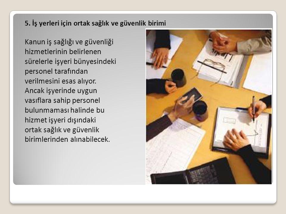 5. İş yerleri için ortak sağlık ve güvenlik birimi Kanun iş sağlığı ve güvenliği hizmetlerinin belirlenen sürelerle işyeri bünyesindeki personel taraf