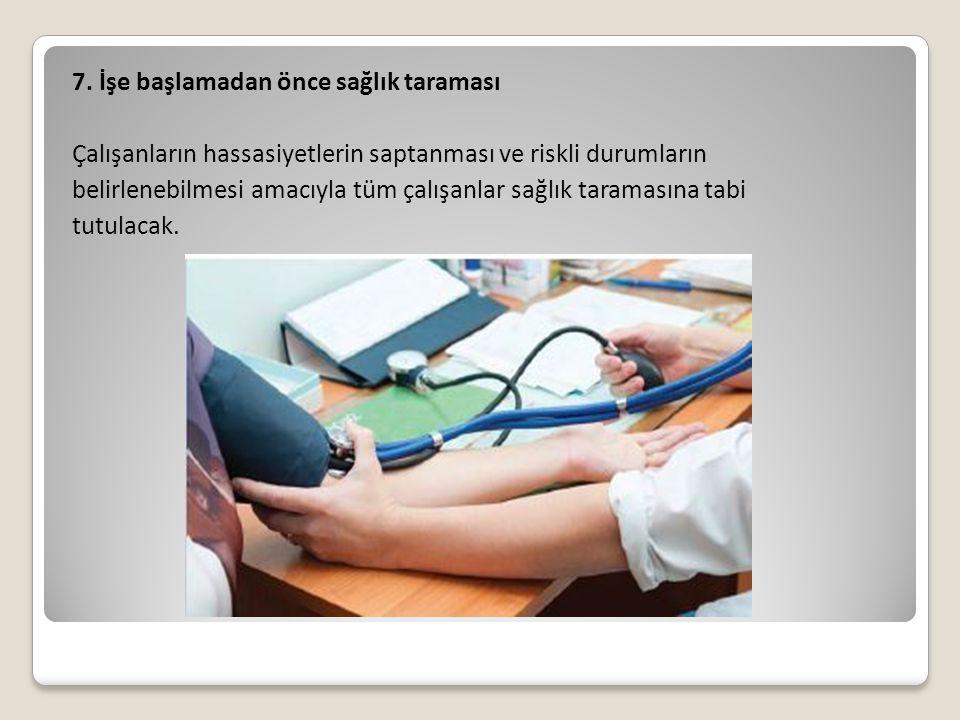 7. İşe başlamadan önce sağlık taraması Çalışanların hassasiyetlerin saptanması ve riskli durumların belirlenebilmesi amacıyla tüm çalışanlar sağlık ta