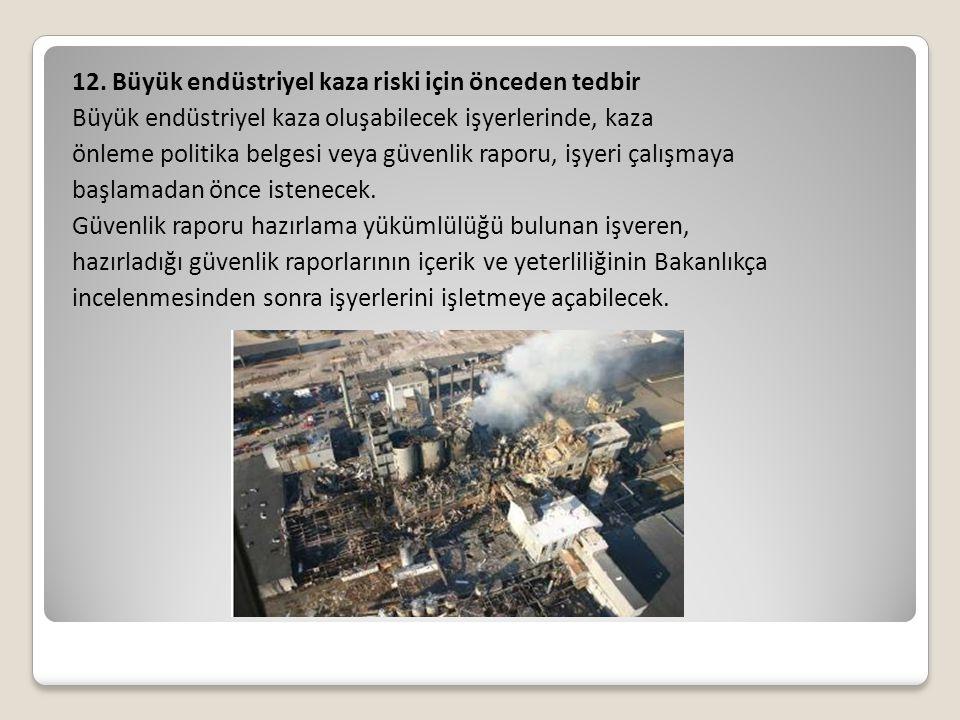 12. Büyük endüstriyel kaza riski için önceden tedbir Büyük endüstriyel kaza oluşabilecek işyerlerinde, kaza önleme politika belgesi veya güvenlik rapo