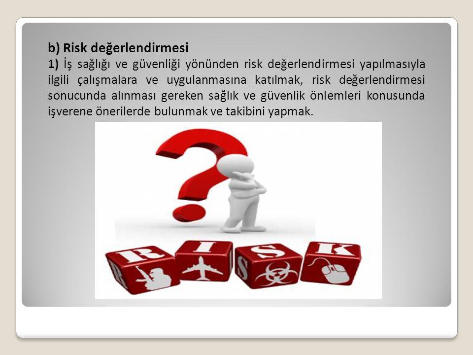 b) Risk değerlendirmesi 1) İş sağlığı ve güvenliği yönünden risk değerlendirmesi yapılmasıyla ilgili çalışmalara ve uygulanmasına katılmak, risk değer