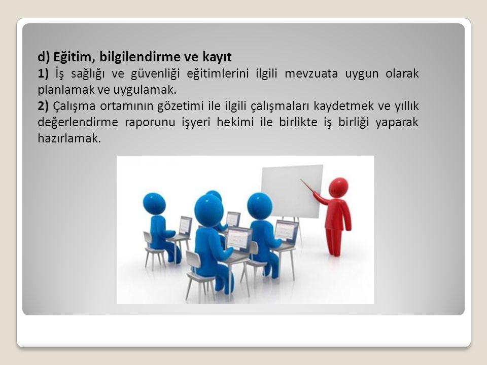 d) Eğitim, bilgilendirme ve kayıt 1) İş sağlığı ve güvenliği eğitimlerini ilgili mevzuata uygun olarak planlamak ve uygulamak. 2) Çalışma ortamının gö