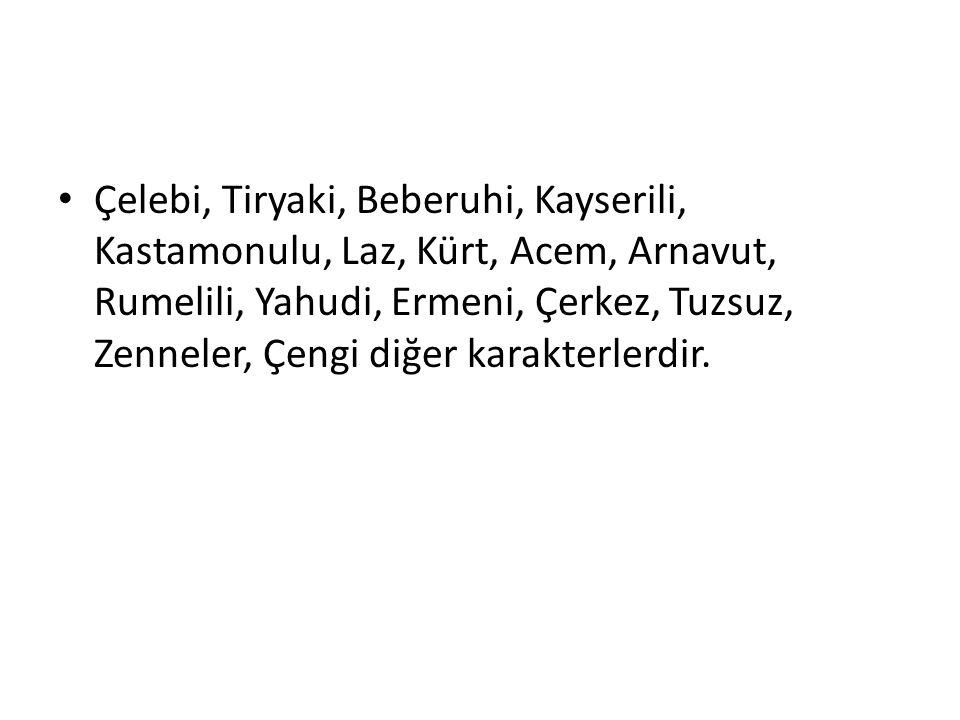 Çelebi, Tiryaki, Beberuhi, Kayserili, Kastamonulu, Laz, Kürt, Acem, Arnavut, Rumelili, Yahudi, Ermeni, Çerkez, Tuzsuz, Zenneler, Çengi diğer karakterl