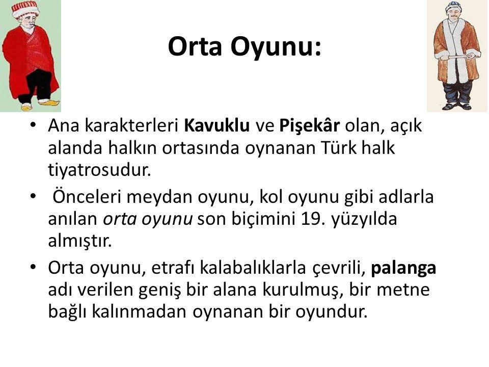 Orta Oyunu: Ana karakterleri Kavuklu ve Pişekâr olan, açık alanda halkın ortasında oynanan Türk halk tiyatrosudur. Önceleri meydan oyunu, kol oyunu gi