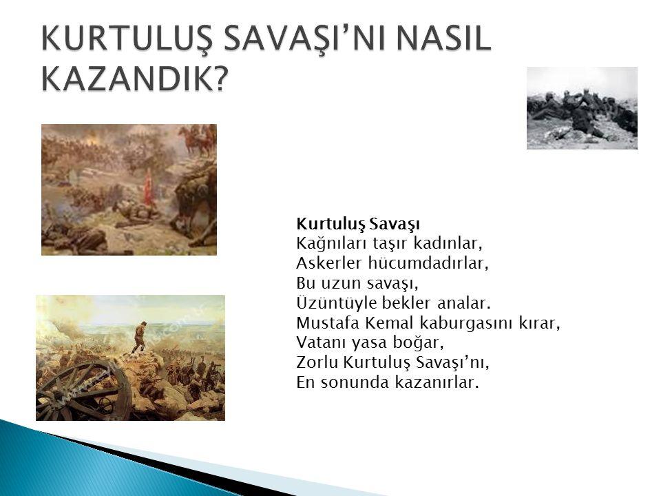 Kurtuluş Savaşı Kağnıları taşır kadınlar, Askerler hücumdadırlar, Bu uzun savaşı, Üzüntüyle bekler analar. Mustafa Kemal kaburgasını kırar, Vatanı yas