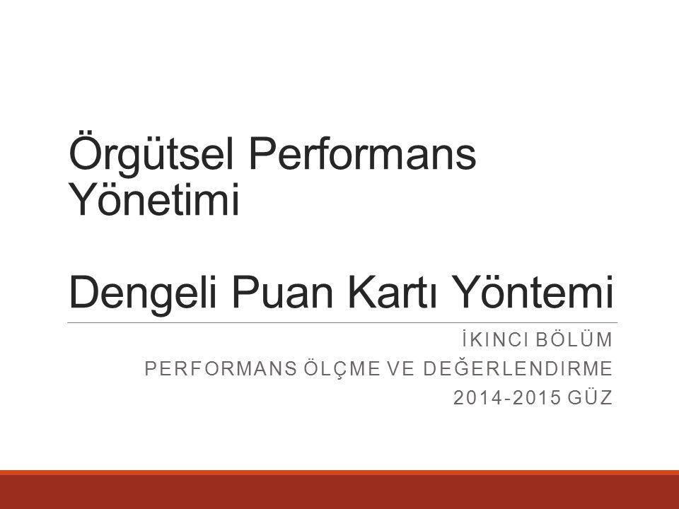 Örgütsel Performans Yönetimi Dengeli Puan Kartı Yöntemi İKINCI BÖLÜM PERFORMANS ÖLÇME VE DEĞERLENDIRME 2014-2015 GÜZ