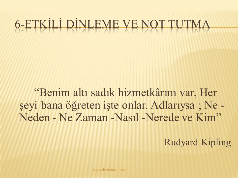 """""""Benim altı sadık hizmetkârım var, Her şeyi bana öğreten işte onlar. Adlarıysa ; Ne - Neden - Ne Zaman -Nasıl -Nerede ve Kim"""" Rudyard Kipling www.duzc"""