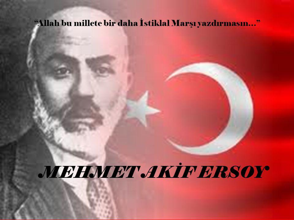 """MEHMET AKİF ERSOY """"Allah bu millete bir daha İstiklal Marşı yazdırmasın…"""""""