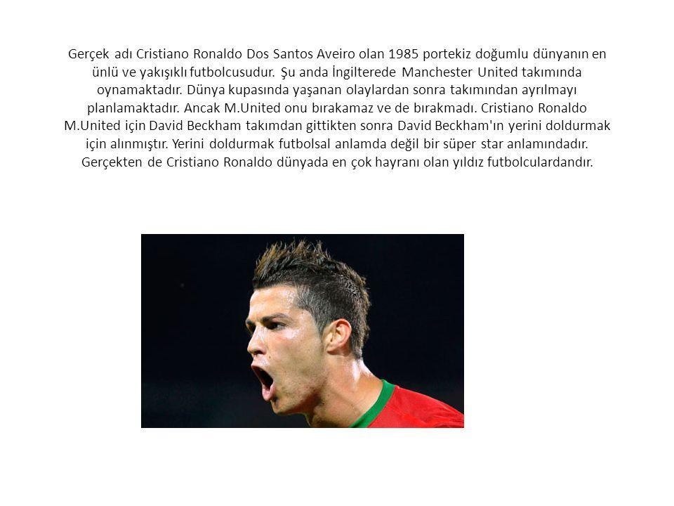 Gerçek adı Cristiano Ronaldo Dos Santos Aveiro olan 1985 portekiz doğumlu dünyanın en ünlü ve yakışıklı futbolcusudur. Şu anda İngilterede Manchester