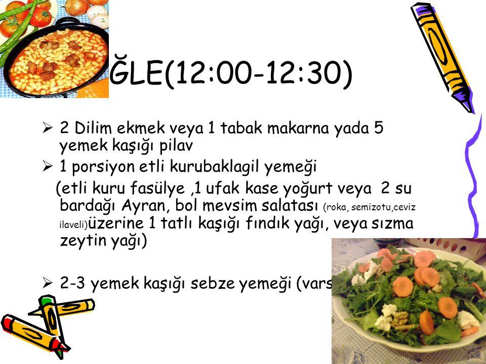ÖĞLE(12:00-12:30)  2 Dilim ekmek veya 1 tabak makarna yada 5 yemek kaşığı pilav  1 porsiyon etli kurubaklagil yemeği (etli kuru fasülye,1 ufak kase