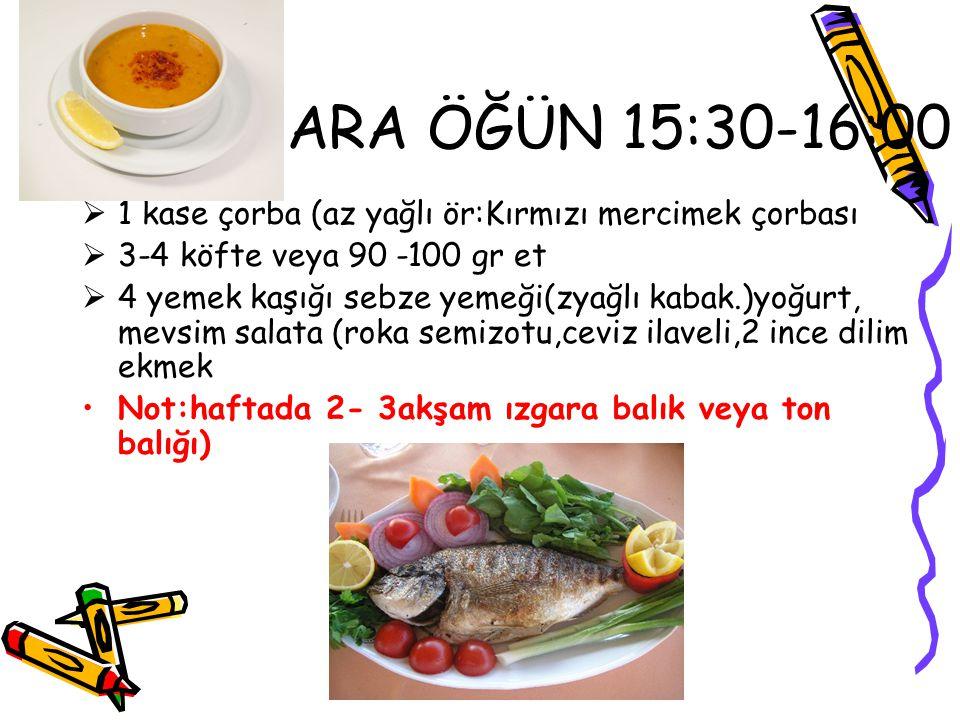 ARA ÖĞÜN 15:30-16:00  1 kase çorba (az yağlı ör:Kırmızı mercimek çorbası  3-4 köfte veya 90 -100 gr et  4 yemek kaşığı sebze yemeği(zyağlı kabak.)y