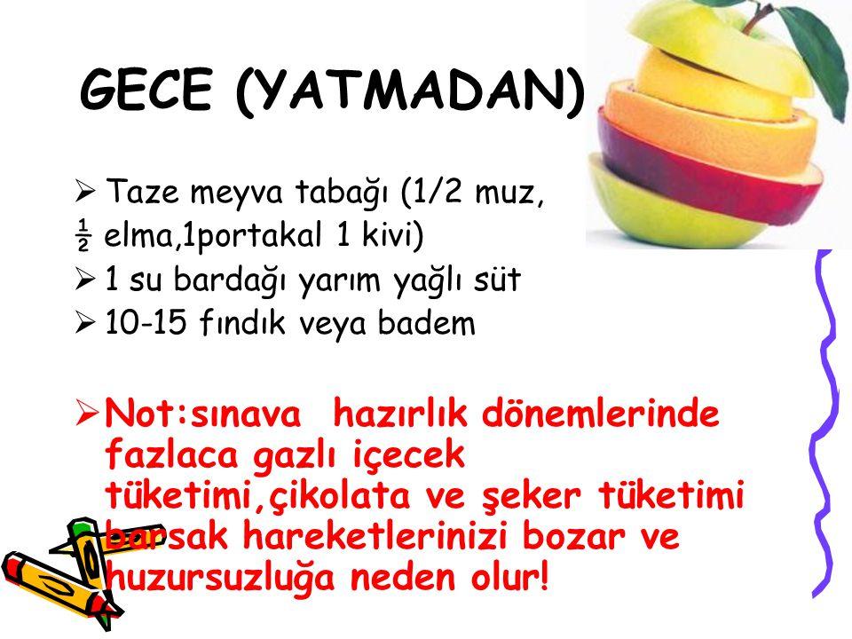 GECE (YATMADAN)  Taze meyva tabağı (1/2 muz, ½ elma,1portakal 1 kivi)  1 su bardağı yarım yağlı süt  10-15 fındık veya badem  Not:sınava hazırlık