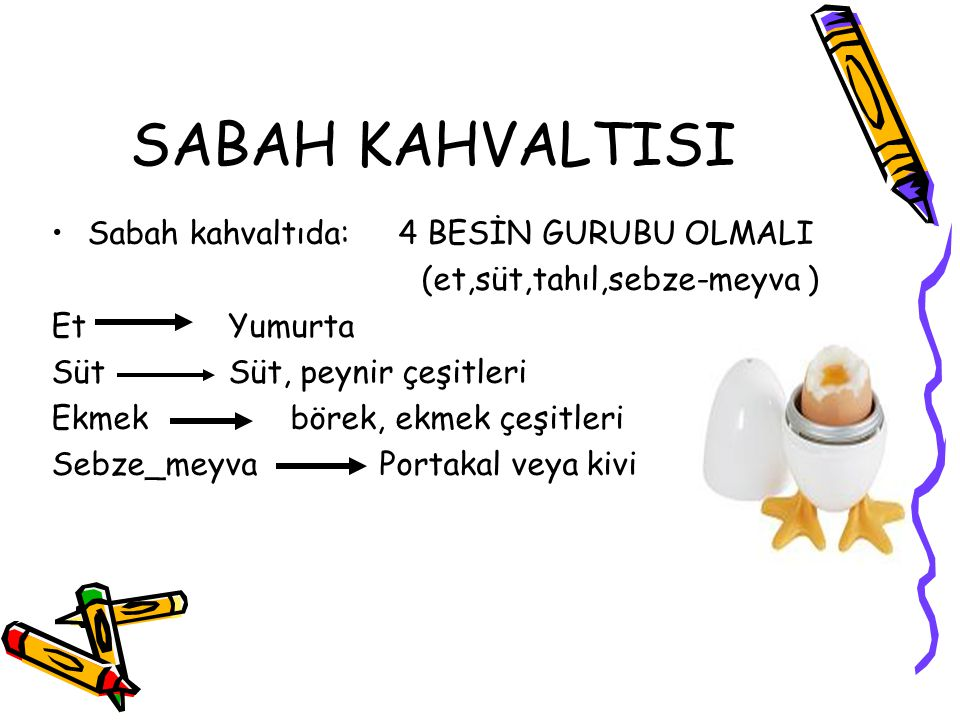 SABAH KAHVALTISI Sabah kahvaltıda: 4 BESİN GURUBU OLMALI (et,süt,tahıl,sebze-meyva ) Et Yumurta Süt Süt, peynir çeşitleri Ekmek börek, ekmek çeşitleri