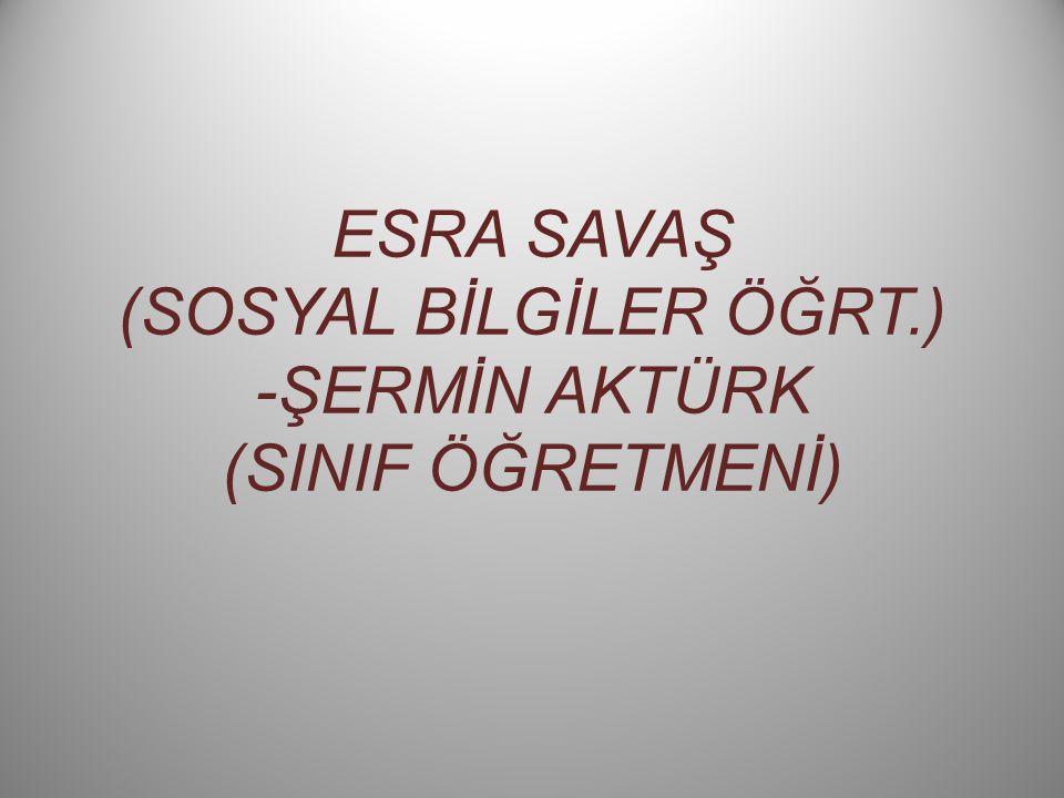 ESRA SAVAŞ (SOSYAL BİLGİLER ÖĞRT.) -ŞERMİN AKTÜRK (SINIF ÖĞRETMENİ)